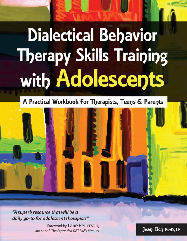 Dialectical Behavior Therapy Skills Training with Adolescents: A Practical Workbook for Therapists, Teens and Parents